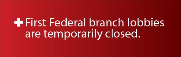 All First Federal lobbies are now closed.